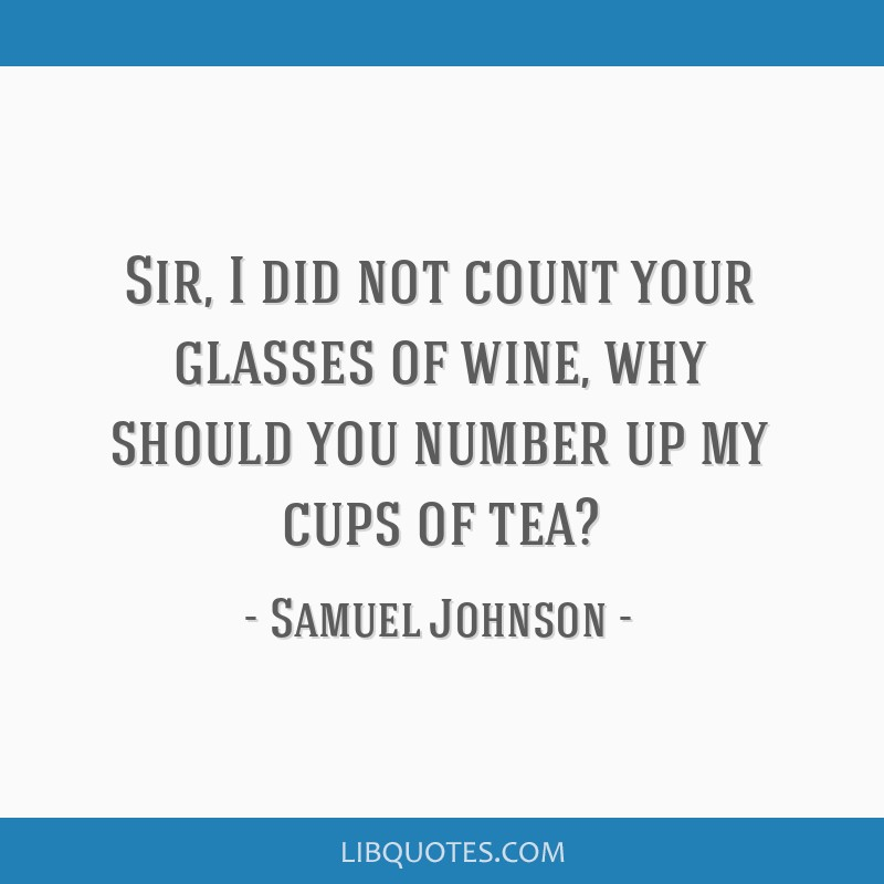 Sir, I did not count your glasses of wine, why should you number up my cups of tea?