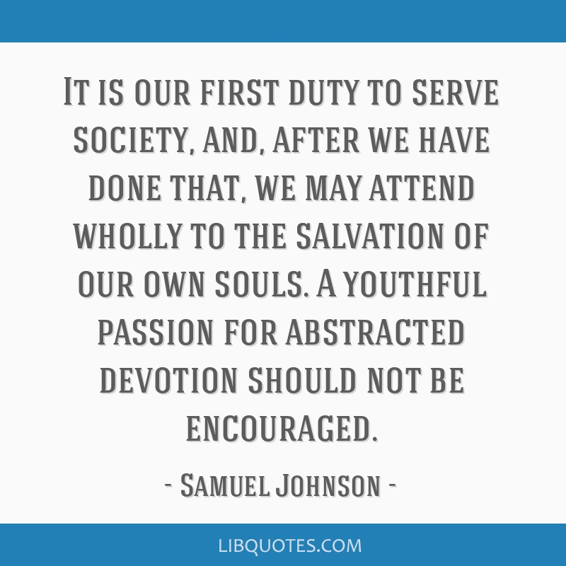 It is our first duty to serve society, and, after we have done that, we may attend wholly to the salvation of our own souls. A youthful passion for...