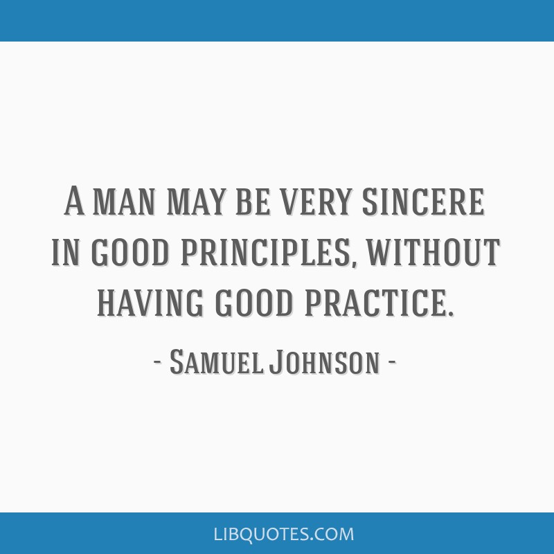 A man may be very sincere in good principles, without having good practice.