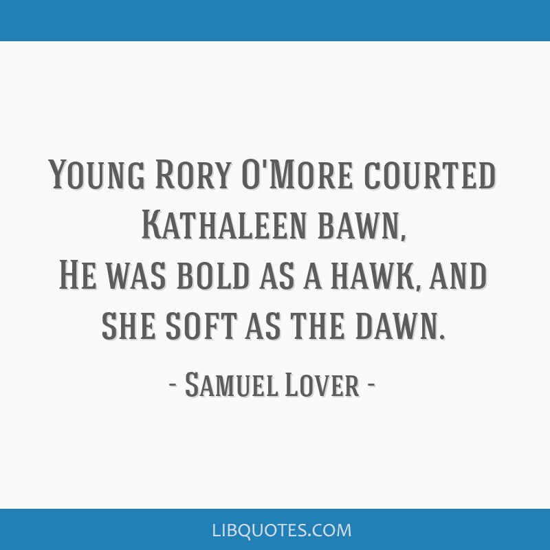 Young Rory O'More courted Kathaleen bawn, He was bold as a hawk, and she soft as the dawn.