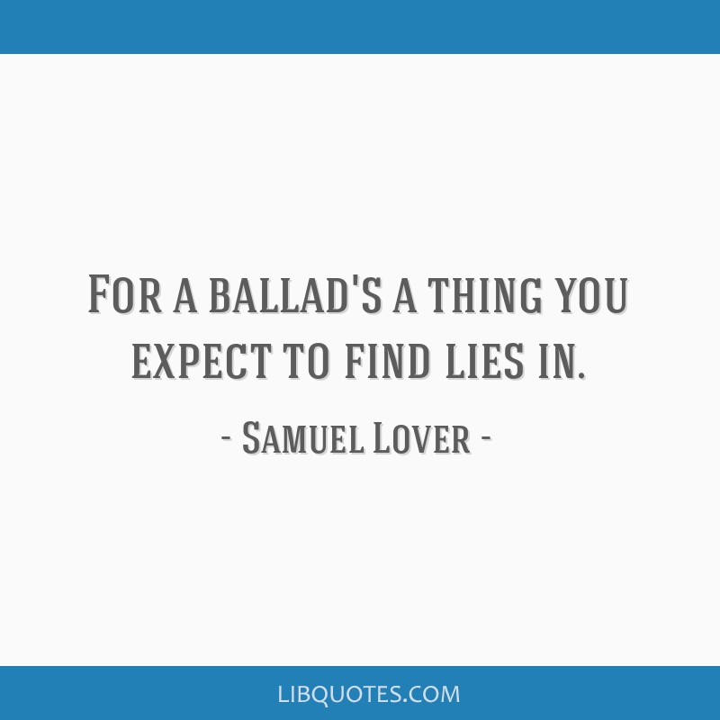 For a ballad's a thing you expect to find lies in.