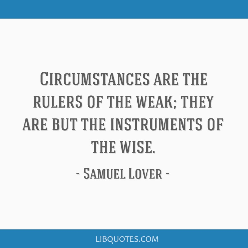 Circumstances are the rulers of the weak; they are but the instruments of the wise.