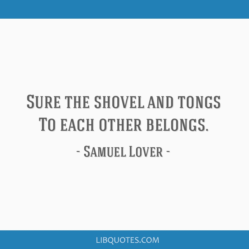 Sure the shovel and tongs To each other belongs.