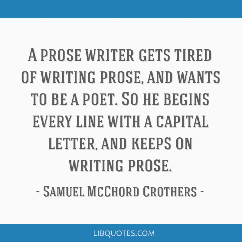 A prose writer gets tired of writing prose, and wants to be a poet. So he begins every line with a capital letter, and keeps on writing prose.