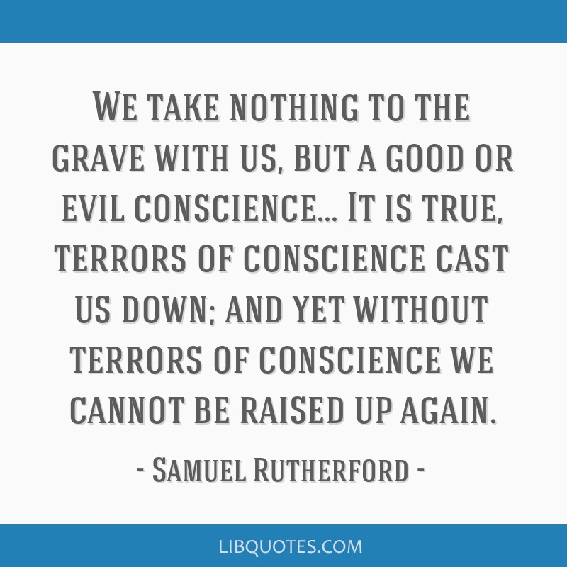 We take nothing to the grave with us, but a good or evil conscience... It is true, terrors of conscience cast us down; and yet without terrors of...