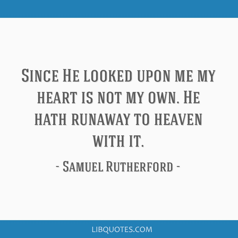 Since He looked upon me my heart is not my own. He hath runaway to heaven with it.