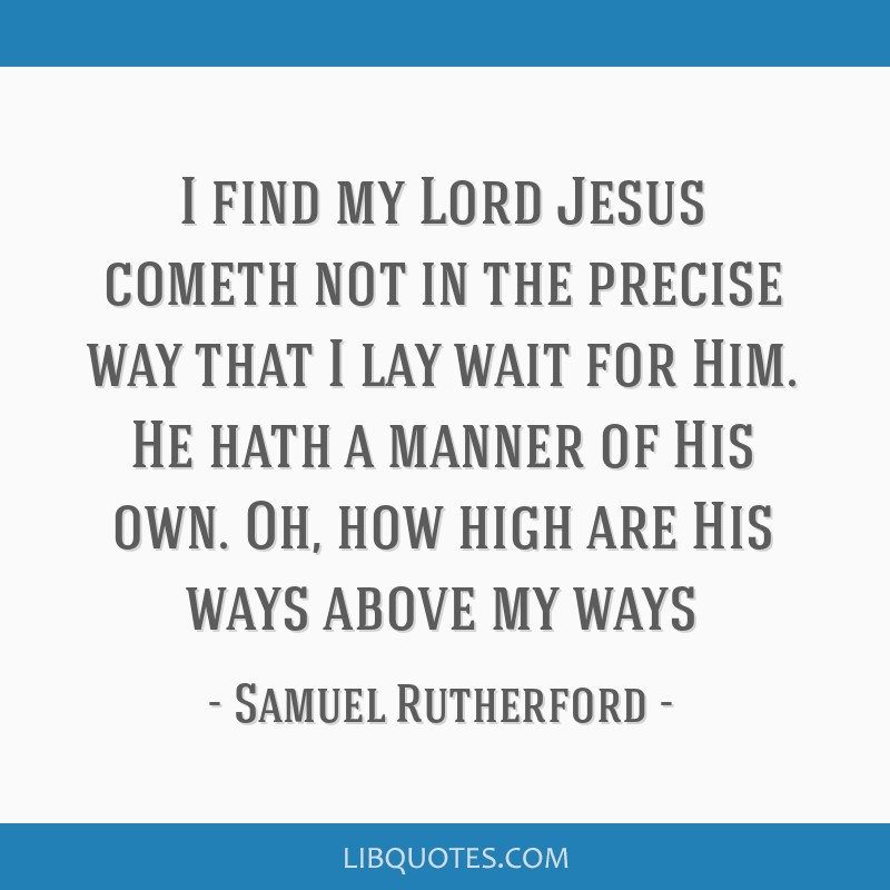 I find my Lord Jesus cometh not in the precise way that I lay wait for Him. He hath a manner of His own. Oh, how high are His ways above my ways