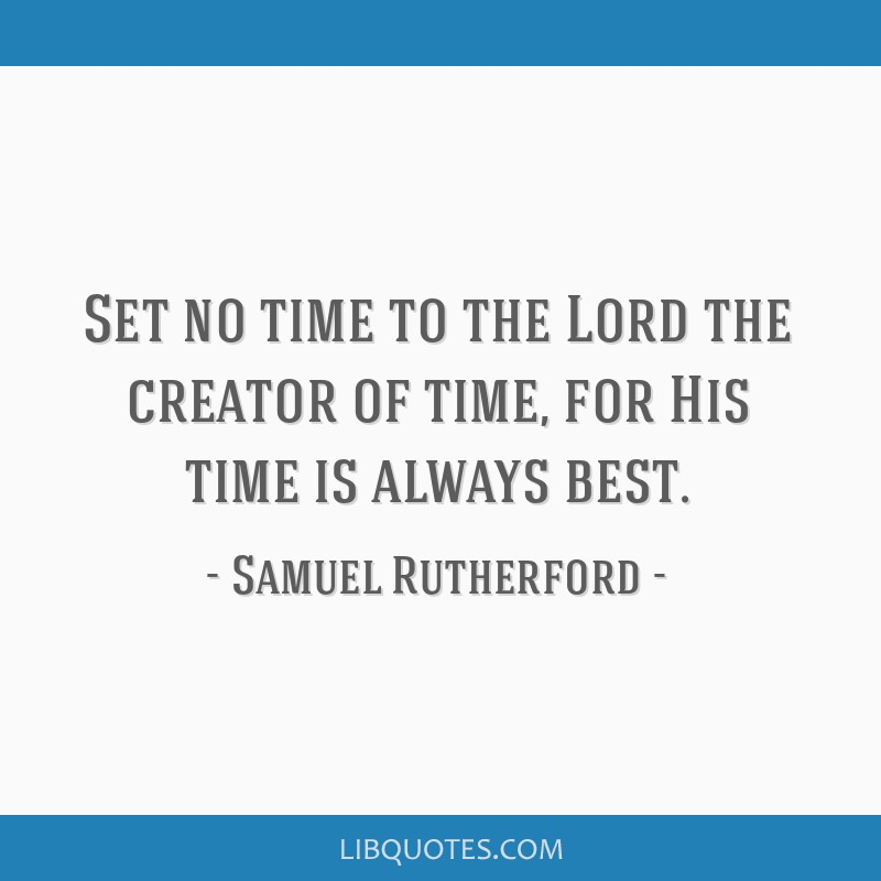 Set no time to the Lord the creator of time, for His time is always best.