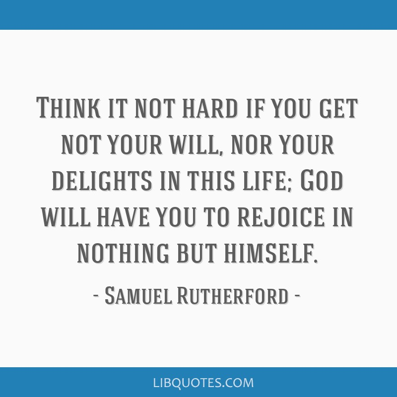 Think it not hard if you get not your will, nor your delights in this life; God will have you to rejoice in nothing but himself.