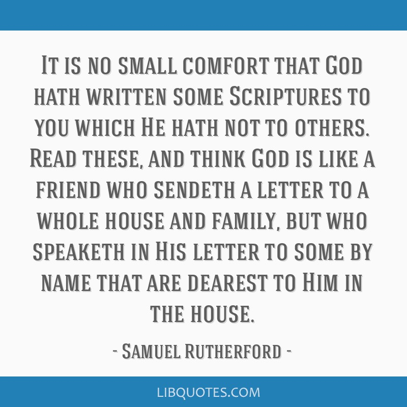 It is no small comfort that God hath written some Scriptures to you which He hath not to others. Read these, and think God is like a friend who...