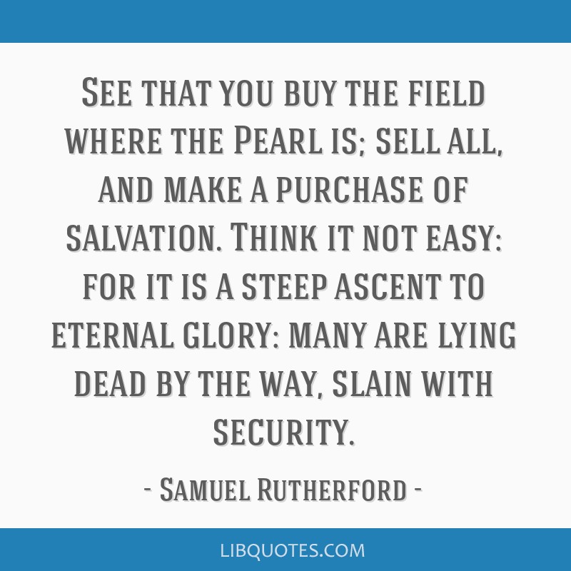 See that you buy the field where the Pearl is; sell all, and make a purchase of salvation. Think it not easy: for it is a steep ascent to eternal...