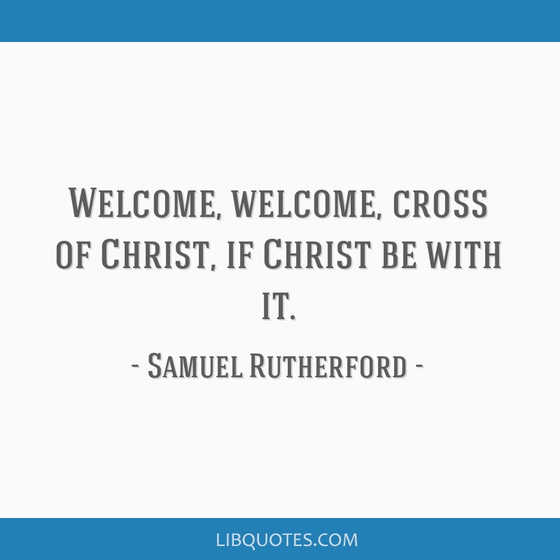 Welcome, welcome, cross of Christ, if Christ be with it.