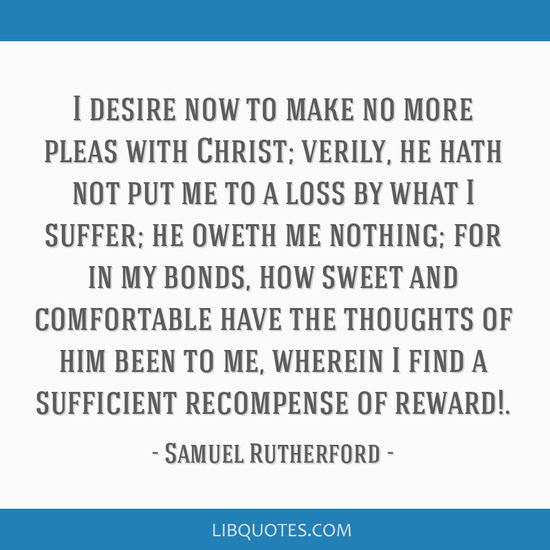 I desire now to make no more pleas with Christ; verily, he hath not put me to a loss by what I suffer; he oweth me nothing; for in my bonds, how...