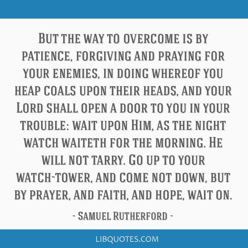 But the way to overcome is by patience, forgiving and praying for your enemies, in doing whereof you heap coals upon their heads, and your Lord shall ...
