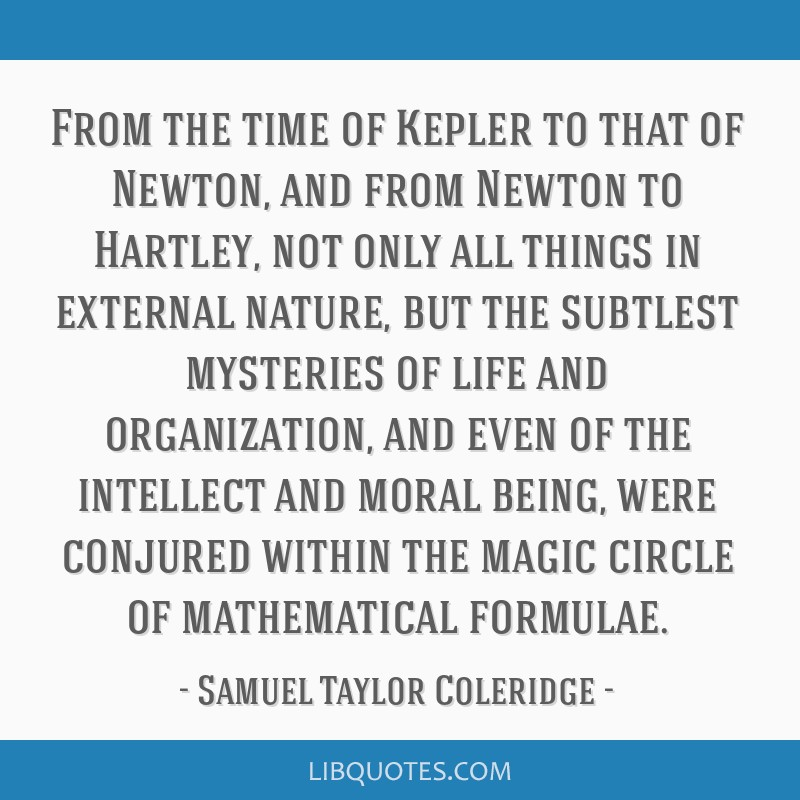 From the time of Kepler to that of Newton, and from Newton to Hartley, not only all things in external nature, but the subtlest mysteries of life and ...