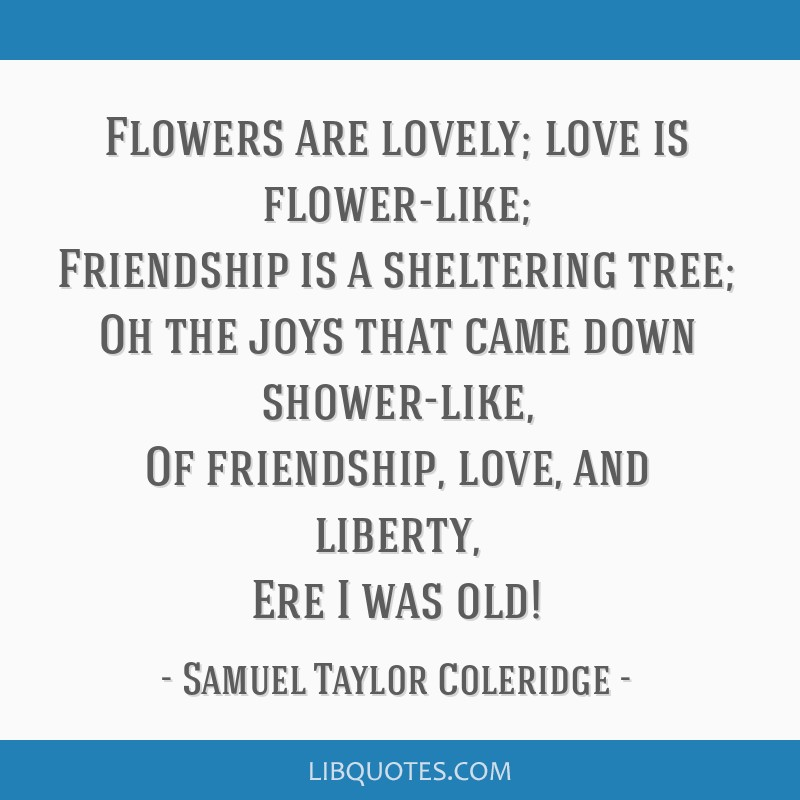 Flowers are lovely; love is flower-like; Friendship is a sheltering tree; Oh the joys that came down shower-like, Of friendship, love, and liberty,...