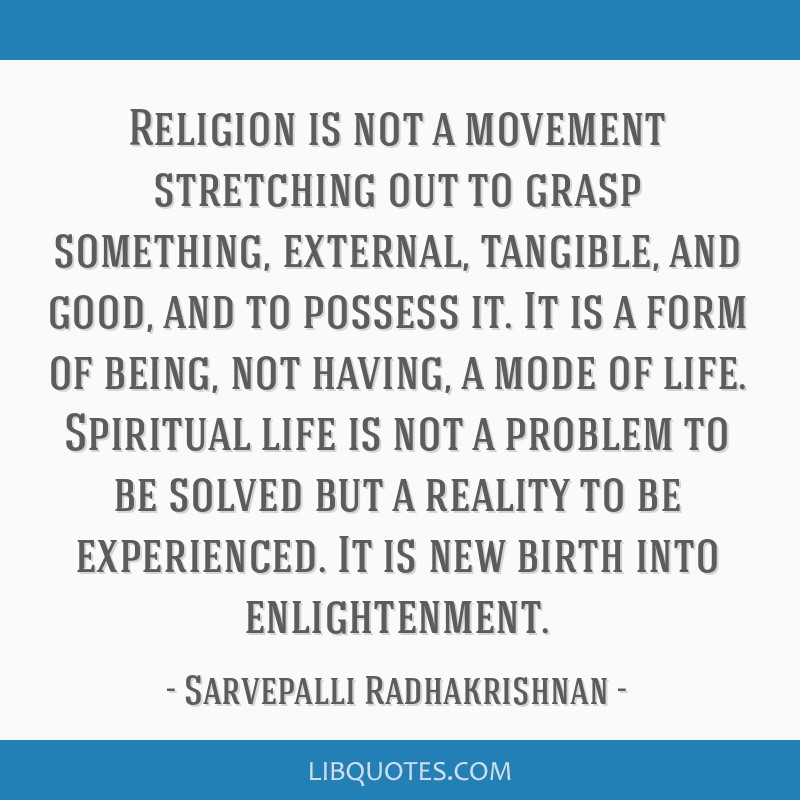 Religion is not a movement stretching out to grasp something, external, tangible, and good, and to possess it. It is a form of being, not having, a...