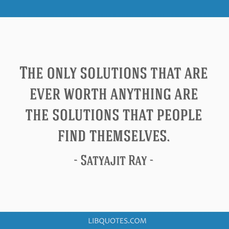 The only solutions that are ever worth anything are the solutions that people find themselves.