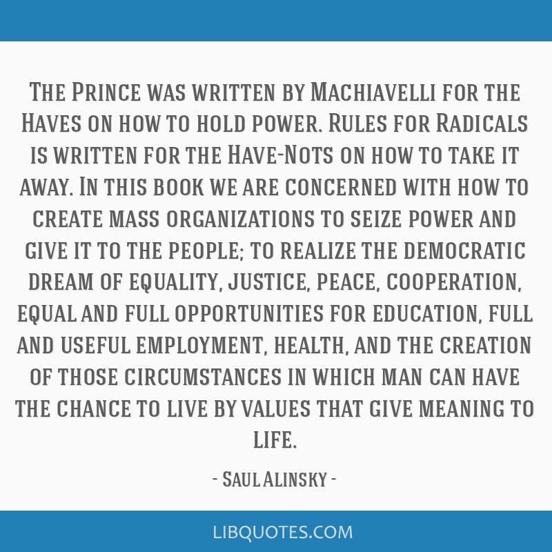The Prince was written by Machiavelli for the Haves on how to hold power. Rules for Radicals is written for the Have-Nots on how to take it away. In...