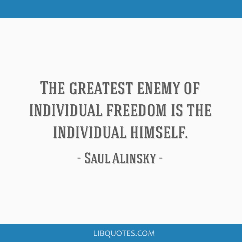 The greatest enemy of individual freedom is the individual himself.