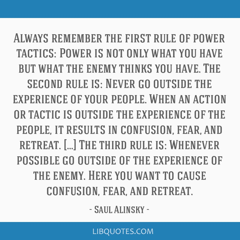 Always remember the first rule of power tactics: Power is not only what you have but what the enemy thinks you have. The second rule is: Never go...