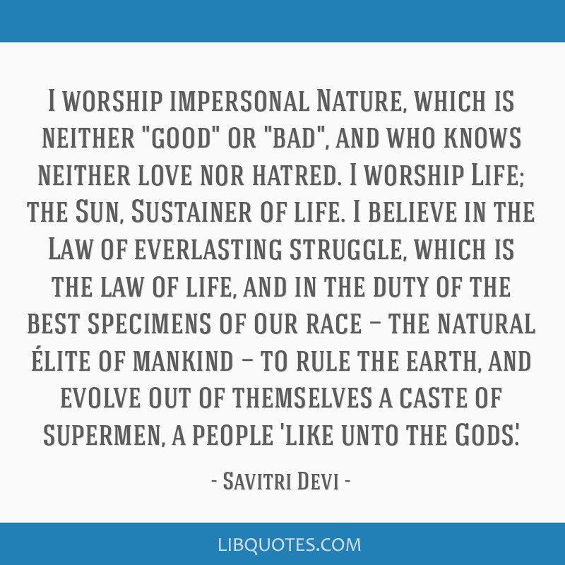I worship impersonal Nature, which is neither good or bad, and who knows neither love nor hatred. I worship Life; the Sun, Sustainer of life. I...