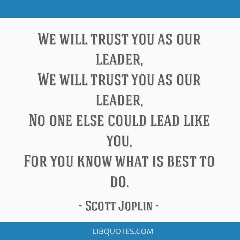 We will trust you as our leader, We will trust you as our leader, No one else could lead like you, For you know what is best to do.