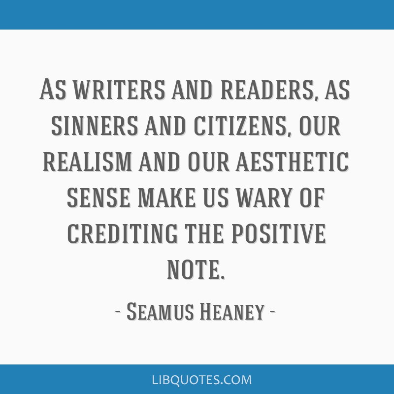 As writers and readers, as sinners and citizens, our realism and our aesthetic sense make us wary of crediting the positive note.