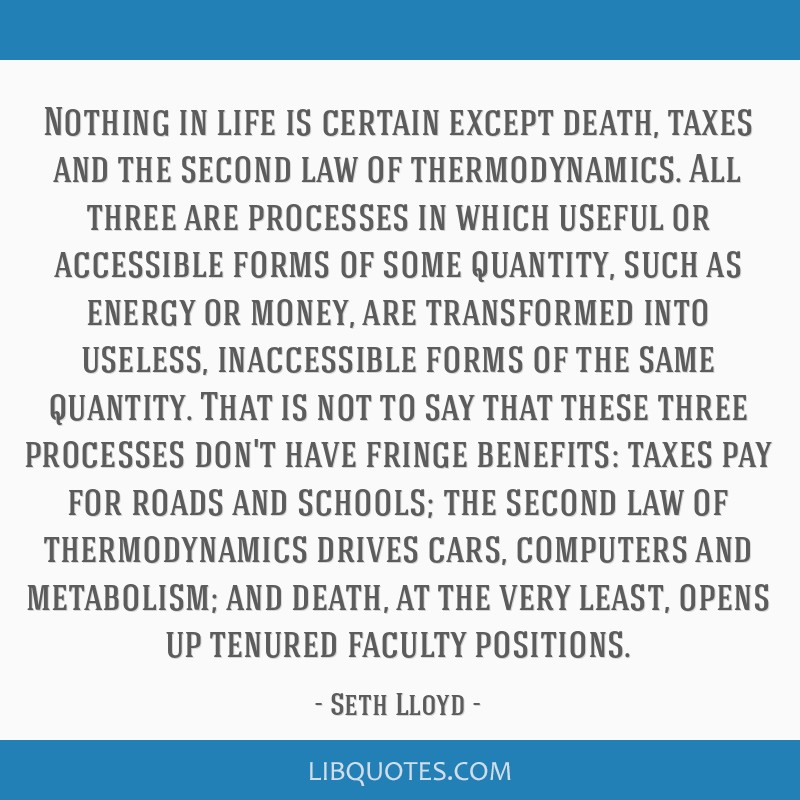 Nothing in life is certain except death, taxes and the second law of thermodynamics. All three are processes in which useful or accessible forms of...