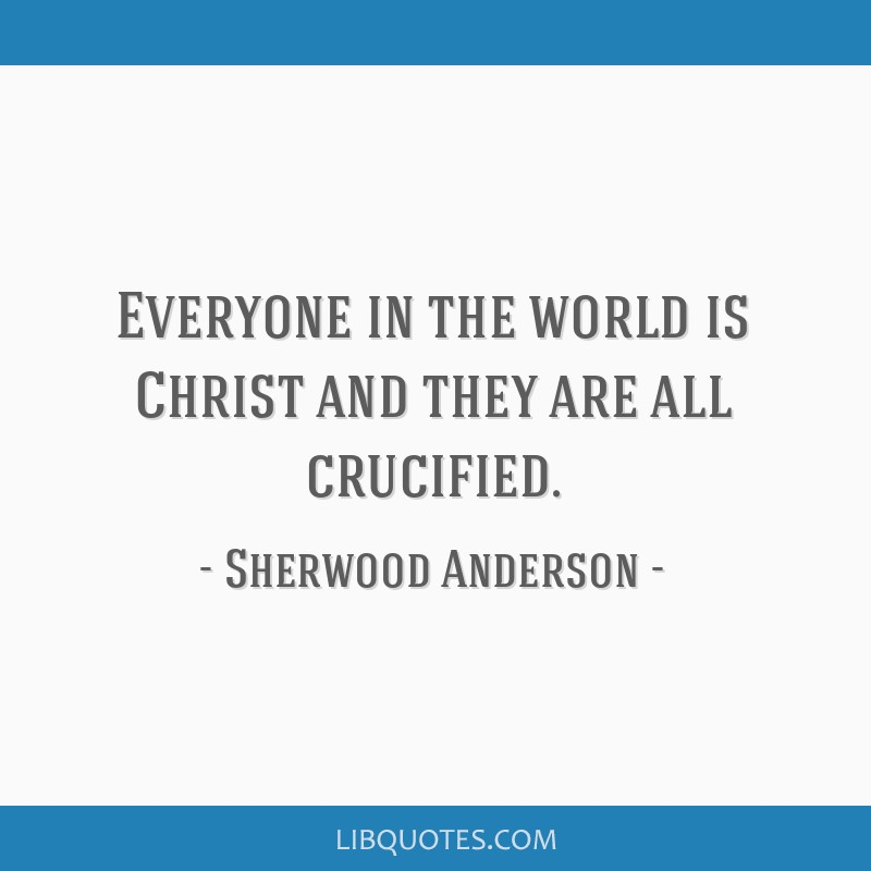 Everyone in the world is Christ and they are all crucified.