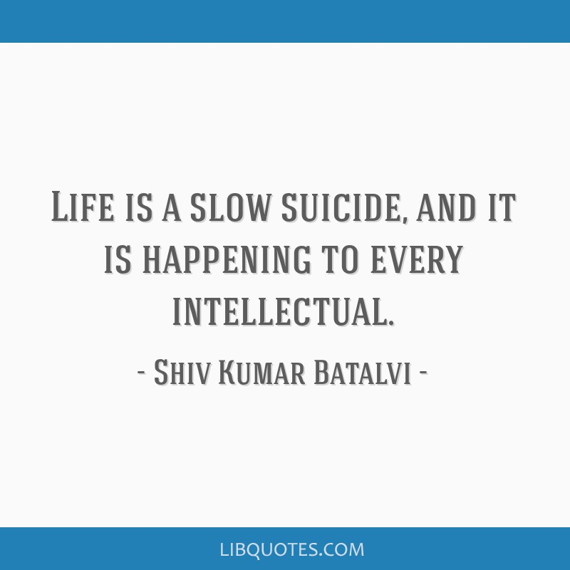 Life is a slow suicide, and it is happening to every intellectual.