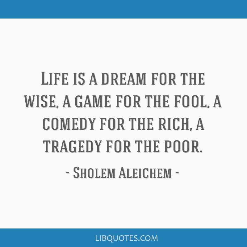 Life is a dream for the wise, a game for the fool, a comedy for the rich, a tragedy for the poor.