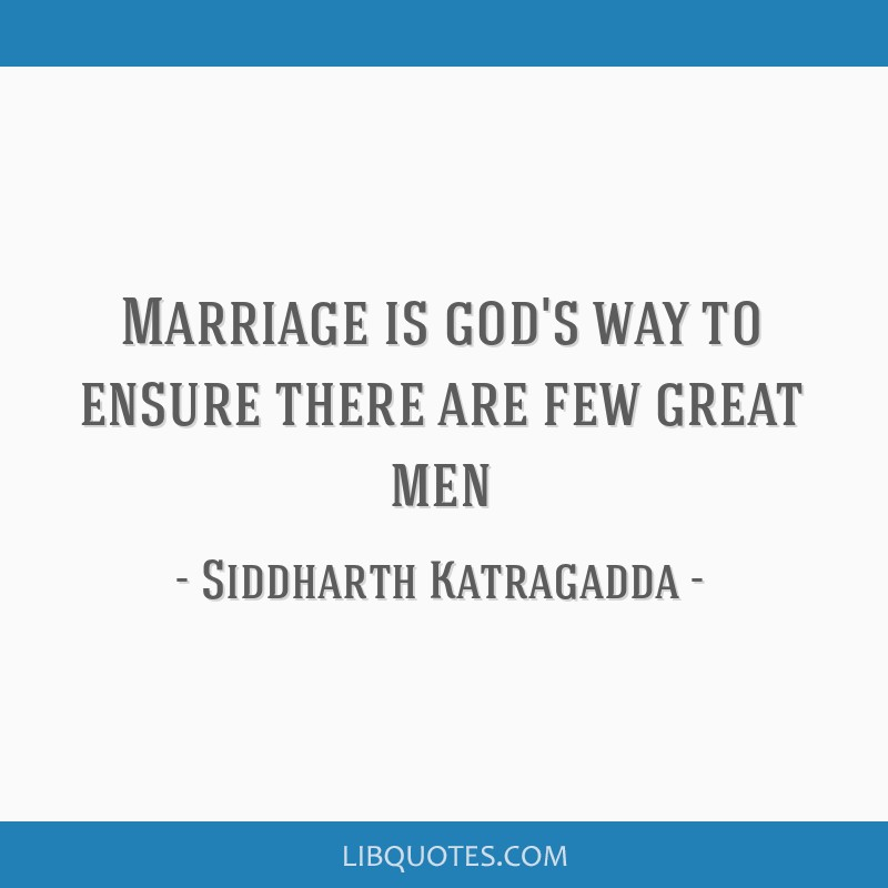 Marriage is god's way to ensure there are few great men