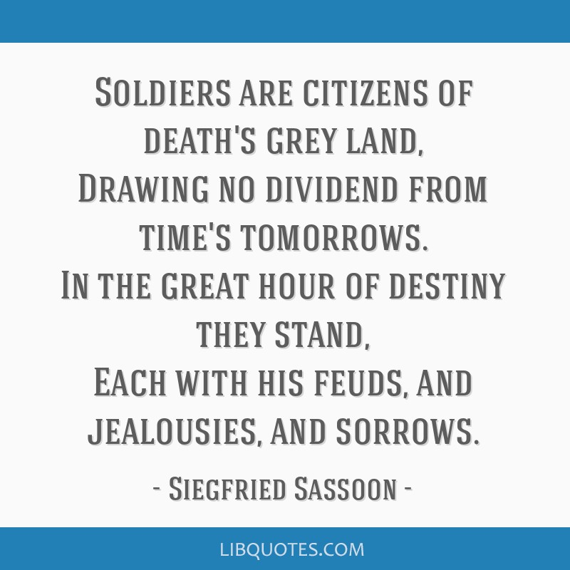 Soldiers are citizens of death's grey land, Drawing no dividend from time's tomorrows. In the great hour of destiny they stand, Each with his feuds,...