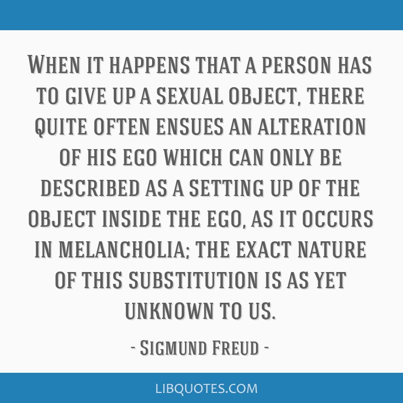 When it happens that a person has to give up a sexual object, there quite often ensues an alteration of his ego which can only be described as a...
