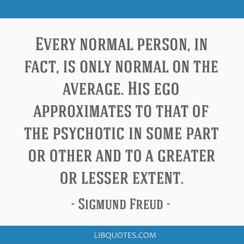 Every normal person, in fact, is only normal on the average. His ego approximates to that of the psychotic in some part or other and to a greater or...