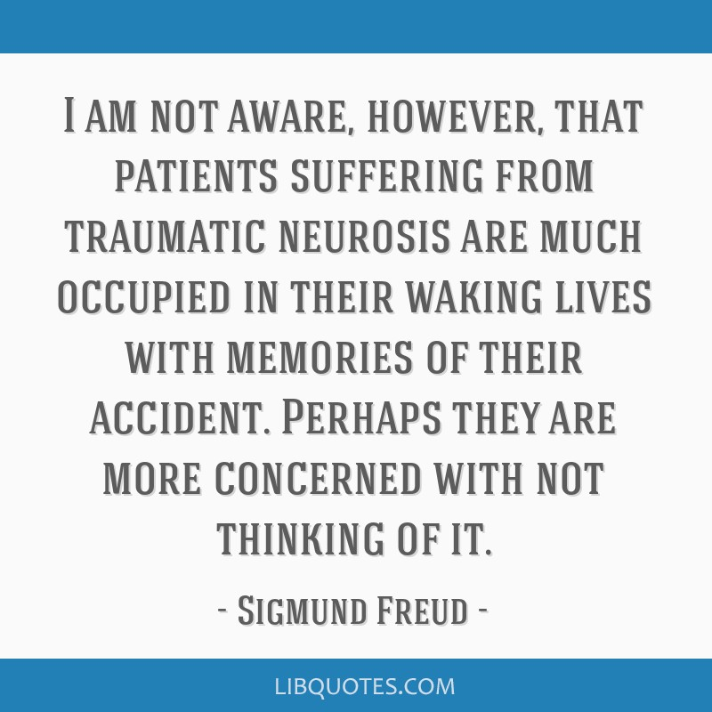 I am not aware, however, that patients suffering from traumatic neurosis are much occupied in their waking lives with memories of their accident....