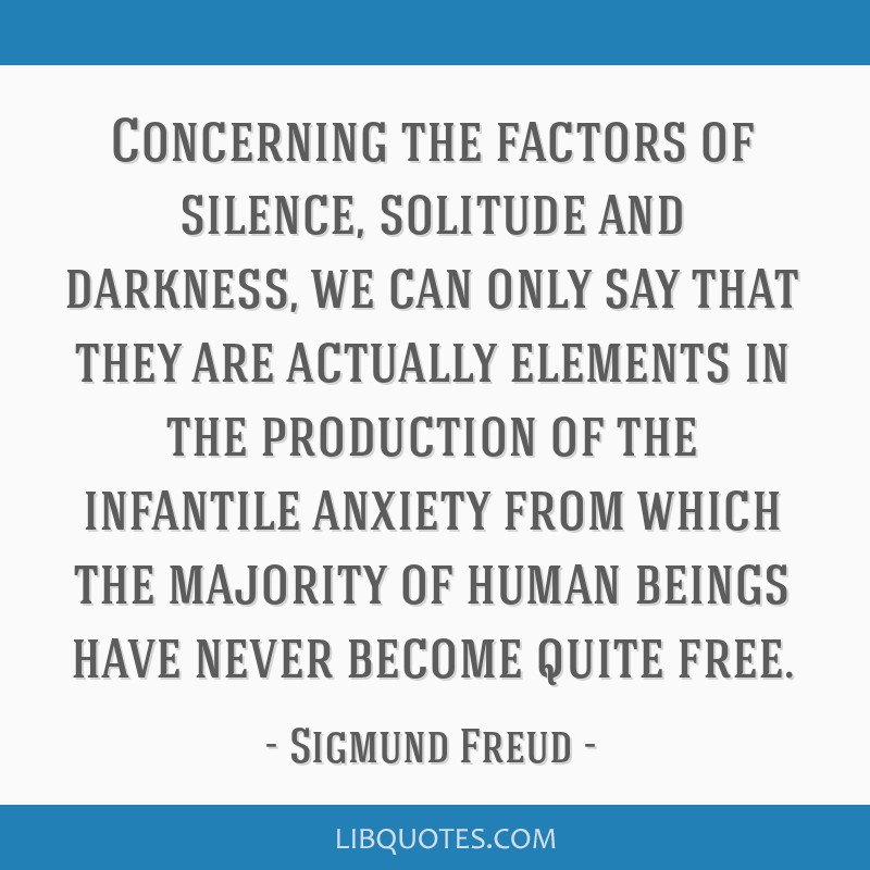 Concerning the factors of silence, solitude and darkness, we can only say that they are actually elements in the production of the infantile anxiety...