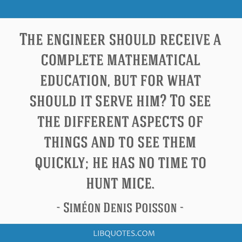 The engineer should receive a complete mathematical education, but for what should it serve him? To see the different aspects of things and to see...