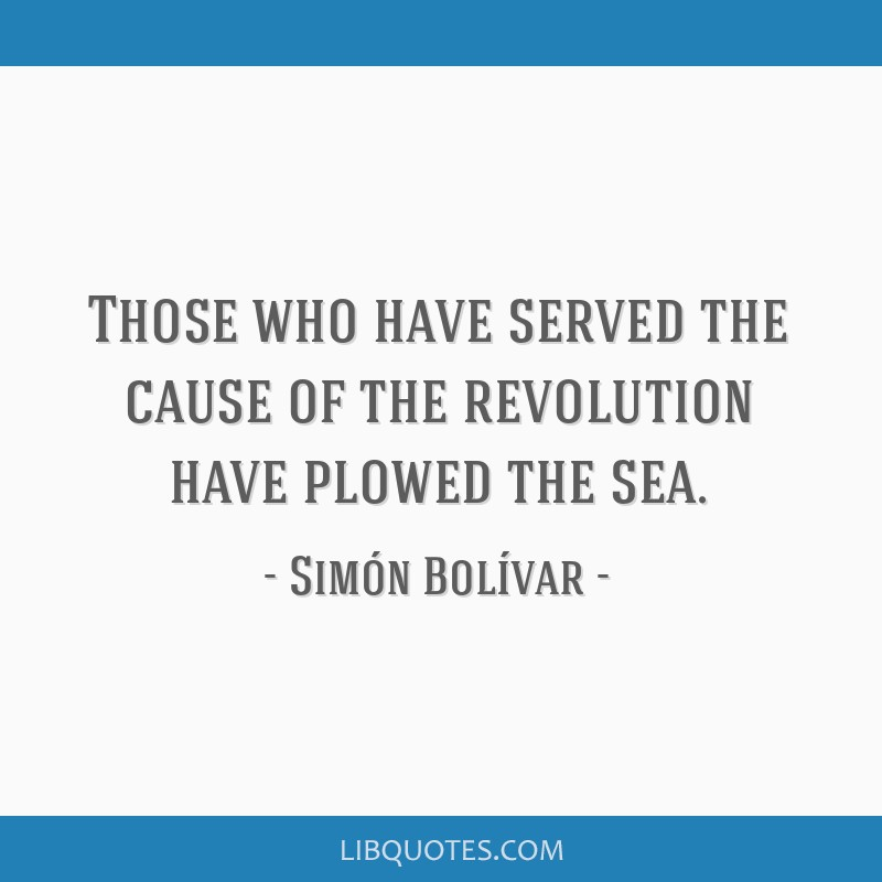 Those who have served the cause of the revolution have plowed the sea.