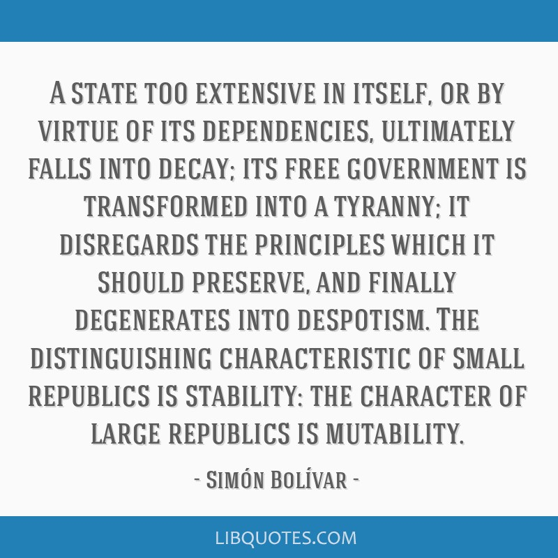 A state too extensive in itself, or by virtue of its dependencies, ultimately falls into decay; its free government is transformed into a tyranny; it ...
