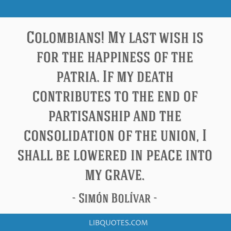 Colombians! My last wish is for the happiness of the patria. If my death contributes to the end of partisanship and the consolidation of the union, I ...