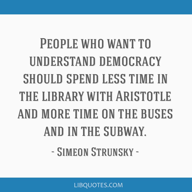 People who want to understand democracy should spend less time in the library with Aristotle and more time on the buses and in the subway.