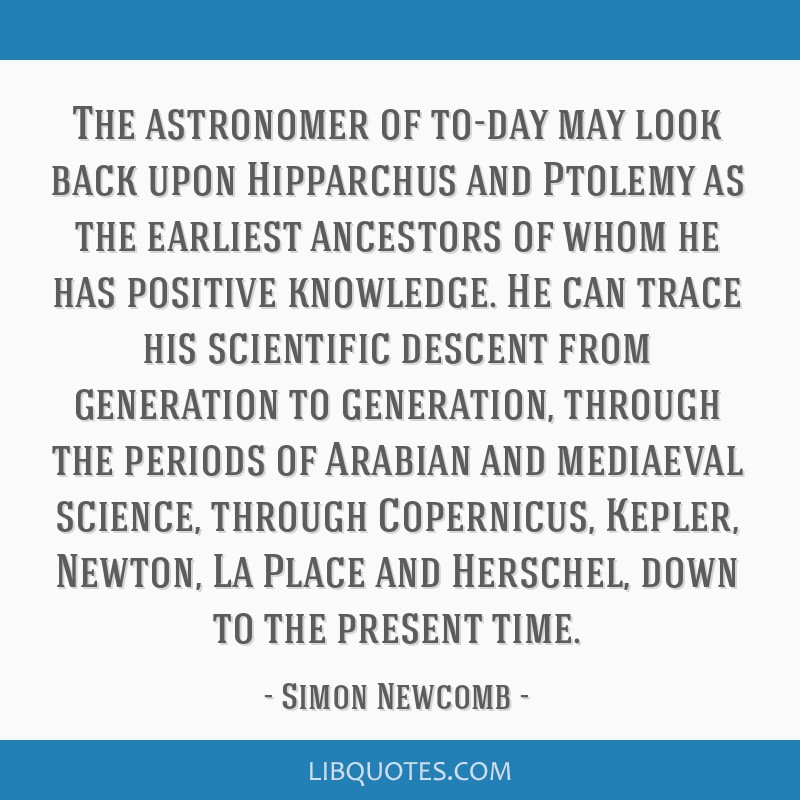 The astronomer of to-day may look back upon Hipparchus and Ptolemy as the earliest ancestors of whom he has positive knowledge. He can trace his...