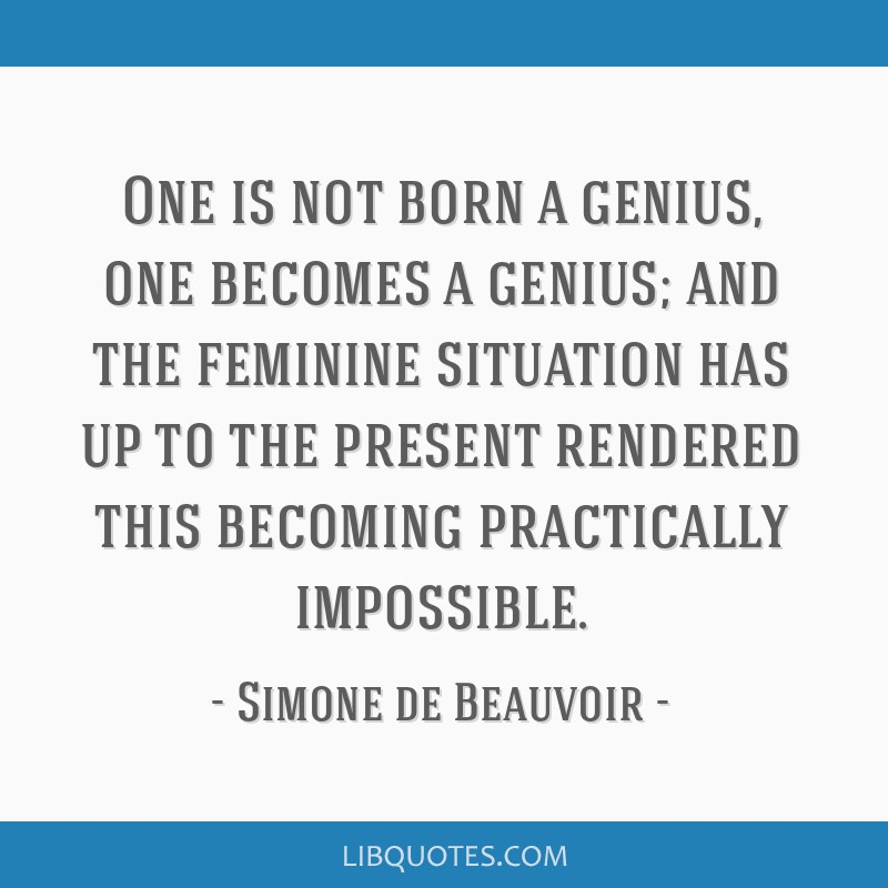 One is not born a genius, one becomes a genius; and the feminine situation has up to the present rendered this becoming practically impossible.