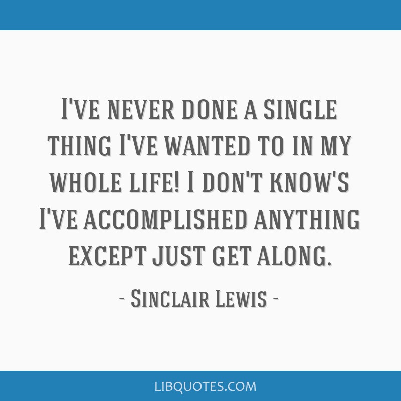 I've never done a single thing I've wanted to in my whole life! I don't know's I've accomplished anything except just get along.