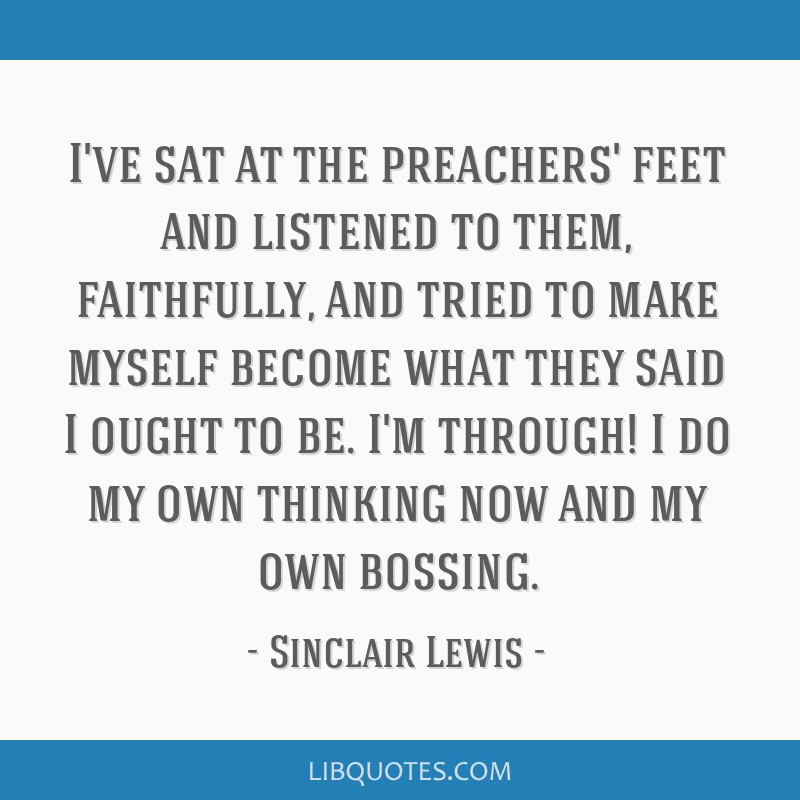 I've sat at the preachers' feet and listened to them, faithfully, and tried to make myself become what they said I ought to be. I'm through! I do my...