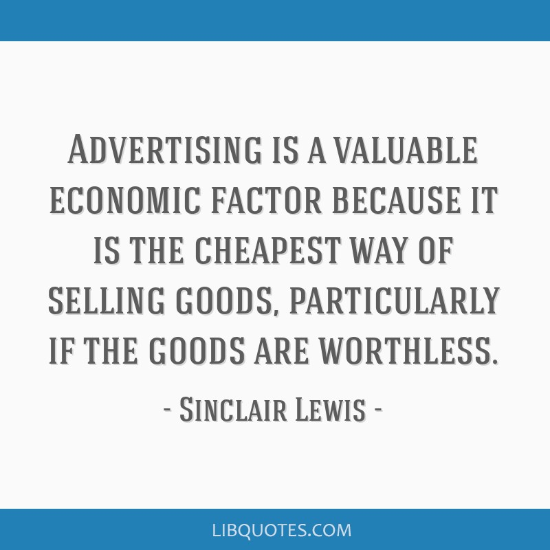 Advertising is a valuable economic factor because it is the cheapest way of selling goods, particularly if the goods are worthless.