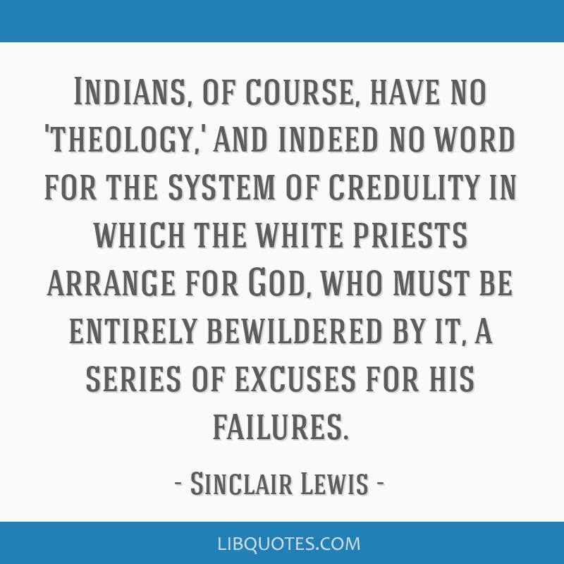 Indians, of course, have no 'theology,' and indeed no word for the system of credulity in which the white priests arrange for God, who must be...