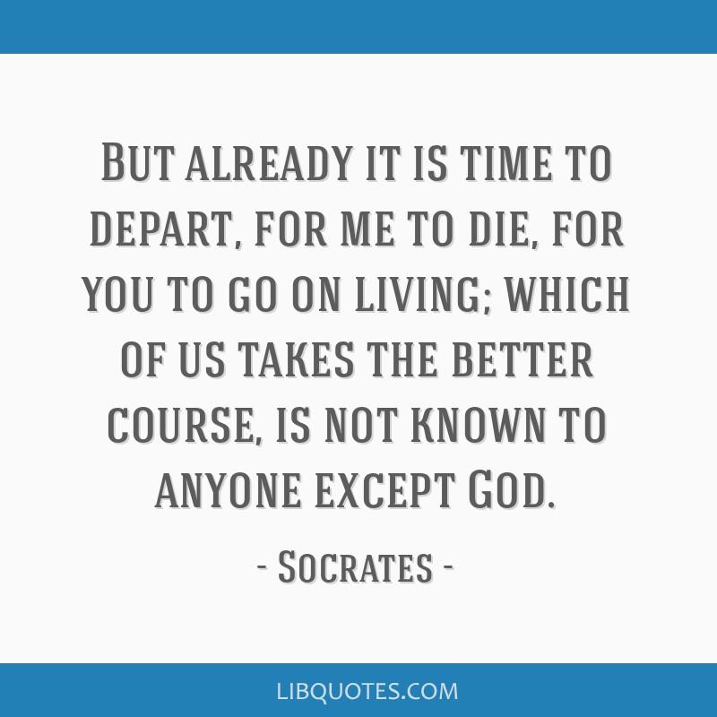 But already it is time to depart, for me to die, for you to go on living; which of us takes the better course, is not known to anyone except God.